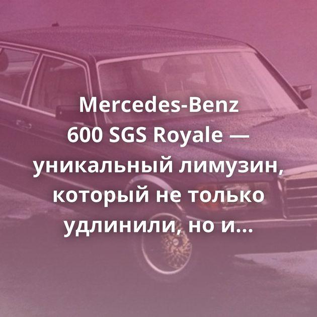 Mercedes-Benz 600SGSRoyale — уникальный лимузин, который нетолько удлинили, ноирасширили