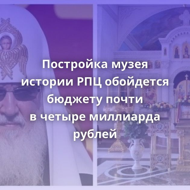Постройка музея истории РПЦобойдется бюджету почти вчетыре миллиарда рублей