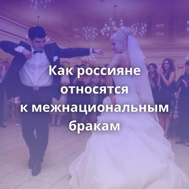 Какроссияне относятся кмежнациональным бракам