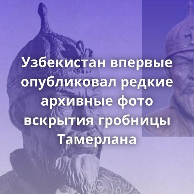 Узбекистан впервые опубликовал редкие архивные фото вскрытия гробницы Тамерлана