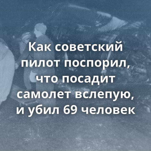 Каксоветский пилот поспорил, чтопосадит самолет вслепую, иубил 69человек