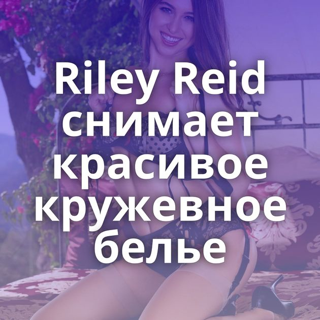Riley Reid снимает красивое кружевное белье