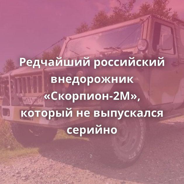 Редчайший российский внедорожник «Скорпион-2М», который невыпускался серийно