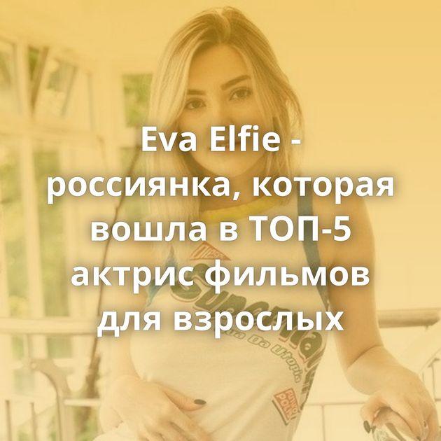 Eva Elfie - россиянка, которая вошла в ТОП-5 актрис фильмов для взрослых