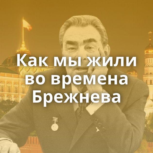 Какмыжили вовремена Брежнева