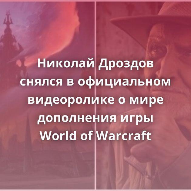 Николай Дроздов снялся вофициальном видеоролике омире дополнения игры World ofWarcraft