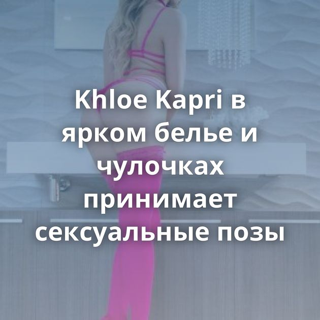 Khloe Kapri в ярком белье и чулочках принимает сексуальные позы