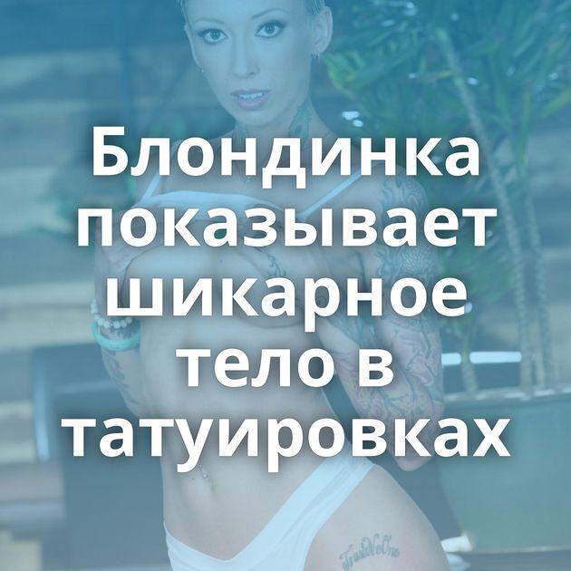 Блондинка показывает шикарное тело в татуировках