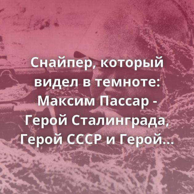 Снайпер, который видел втемноте: Максим Пассар - Герой Сталинграда, Герой СССР иГерой России
