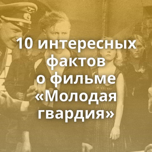 10интересных фактов офильме «Молодая гвардия»