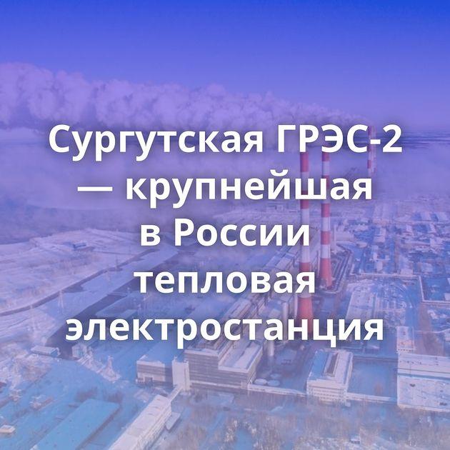 Сургутская ГРЭС-2 — крупнейшая вРоссии тепловая электростанция