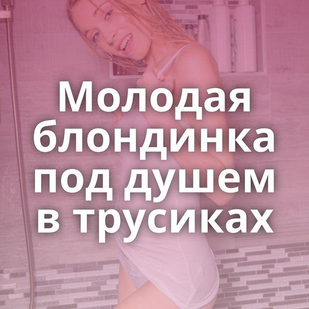Молодая блондинка под душем в трусиках
