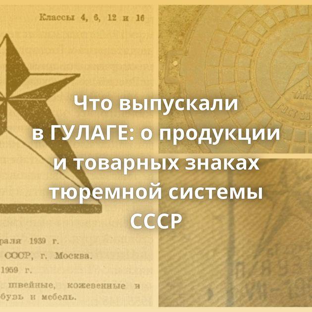 Чтовыпускали вГУЛАГЕ: опродукции итоварных знаках тюремной системы СССР