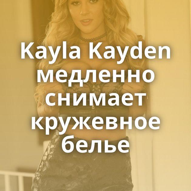 Kayla Kayden медленно снимает кружевное белье