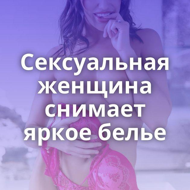 Сексуальная женщина снимает яркое белье