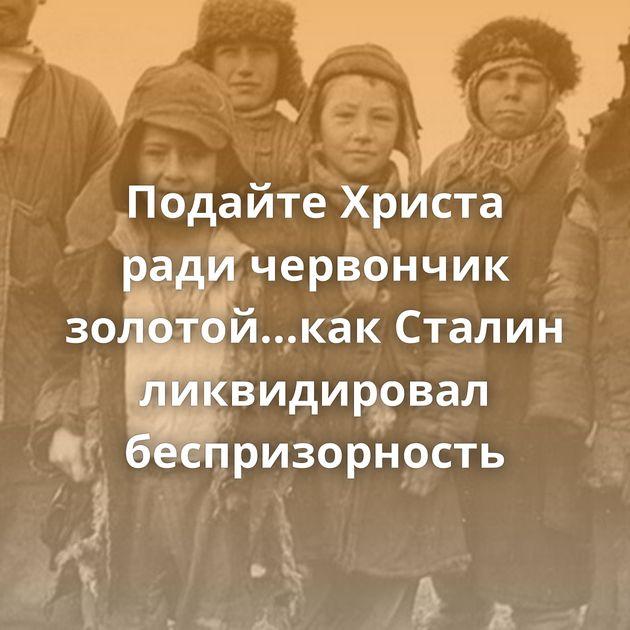 Подайте Христа ради червончик золотой...как Сталин ликвидировал беспризорность