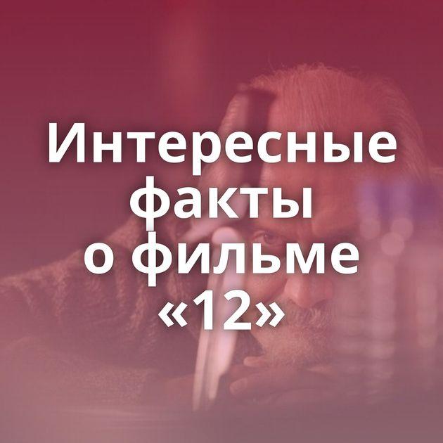 Интересные факты офильме «12»