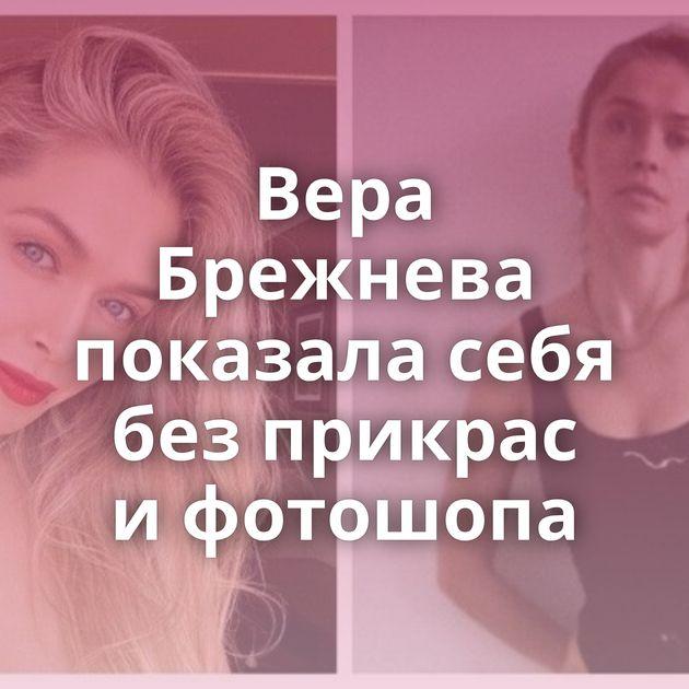 Вера Брежнева показала себя безприкрас ифотошопа