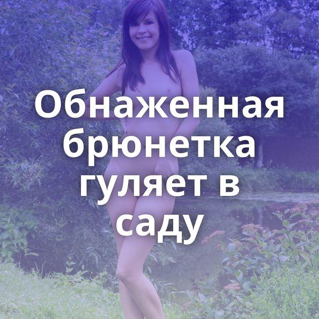 Обнаженная брюнетка гуляет в саду