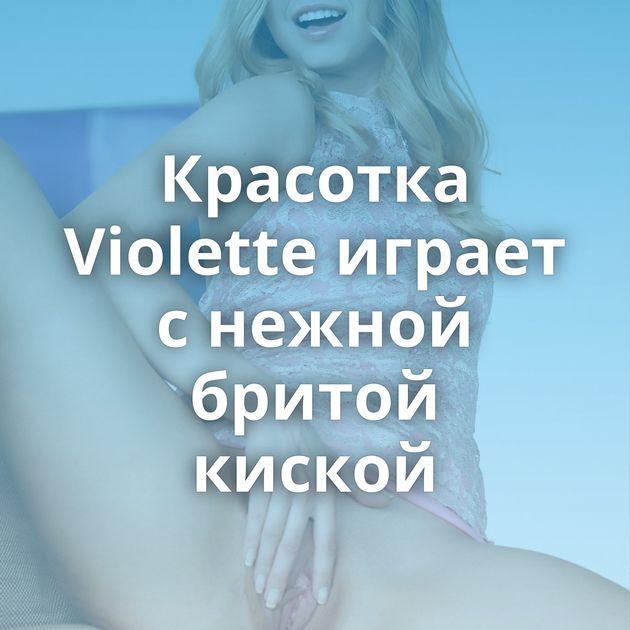Красотка Violette играет с нежной бритой киской