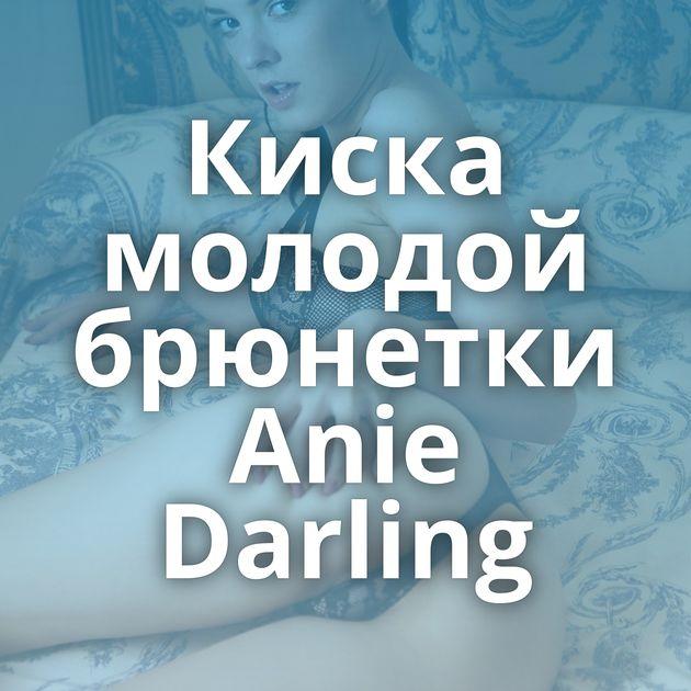 Киска молодой брюнетки Anie Darling
