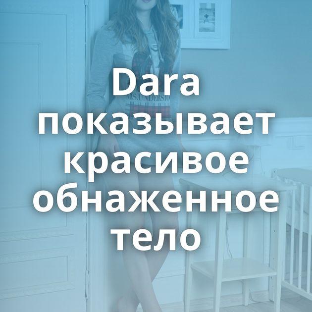 Dara показывает красивое обнаженное тело