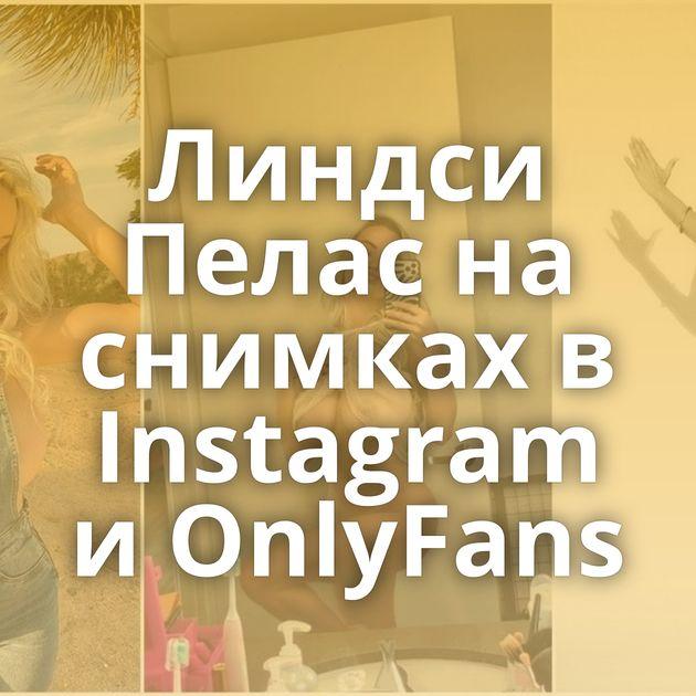 Линдси Пелас на снимках в Instagram и OnlyFans