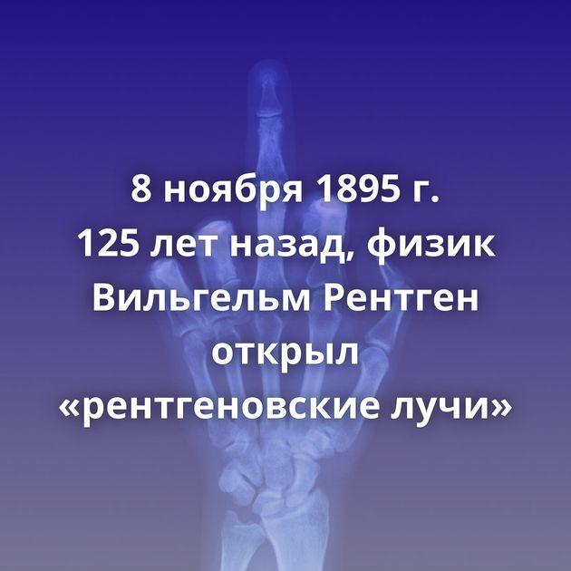 8ноября 1895 г. 125летназад, физик Вильгельм Рентген открыл «рентгеновские лучи»