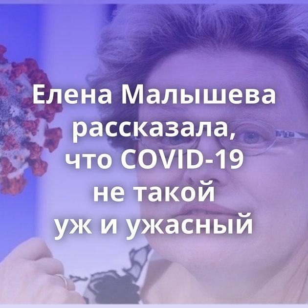 Елена Малышева рассказала, чтоCOVID-19 нетакой ужиужасный