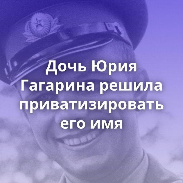 Дочь Юрия Гагарина решила приватизировать егоимя