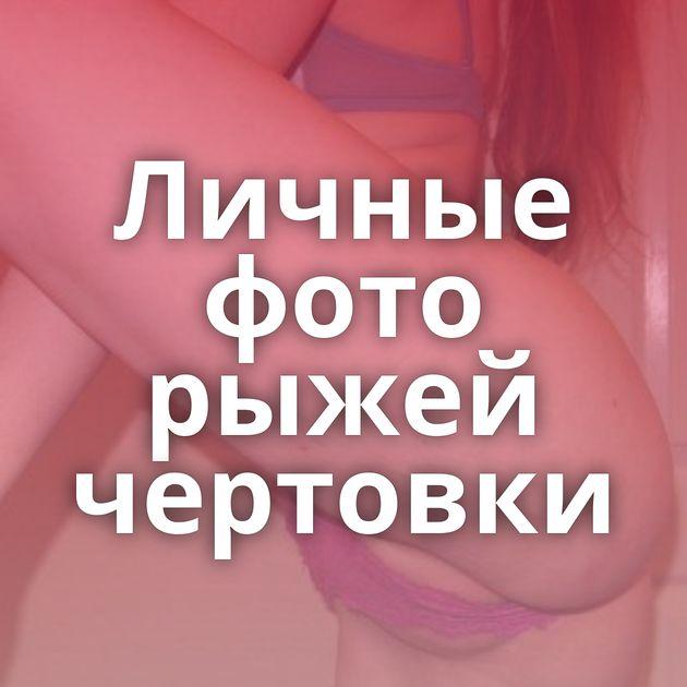 Личные фото рыжей чертовки