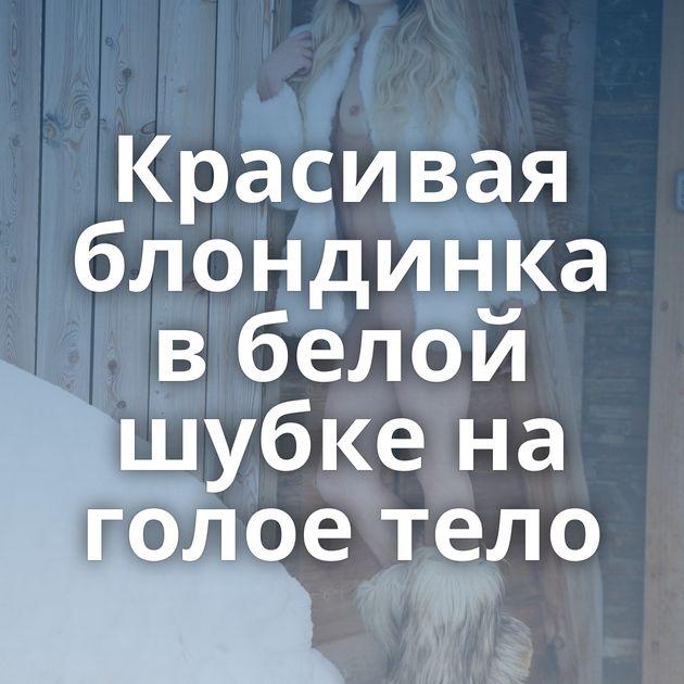 Красивая блондинка в белой шубке на голое тело
