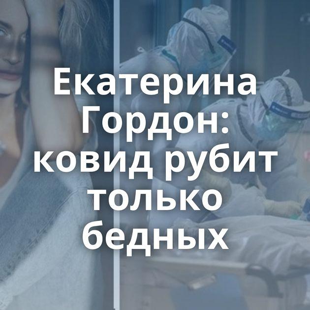 Екатерина Гордон: ковид рубит только бедных