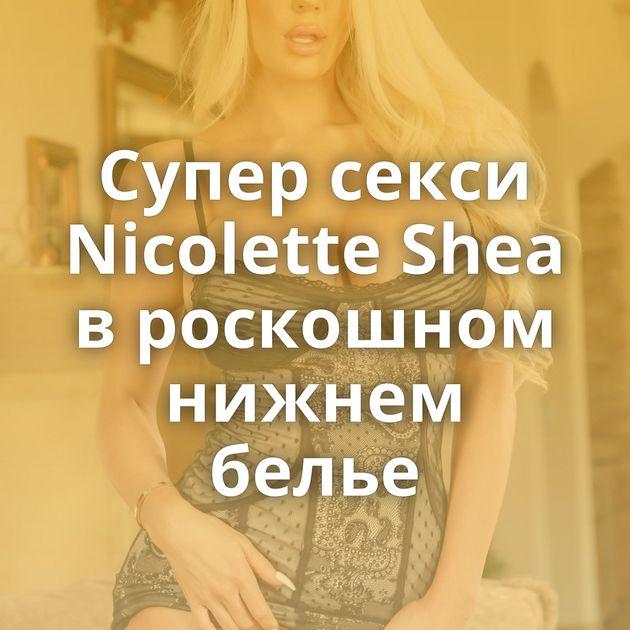 Супер секси Nicolette Shea в роскошном нижнем белье