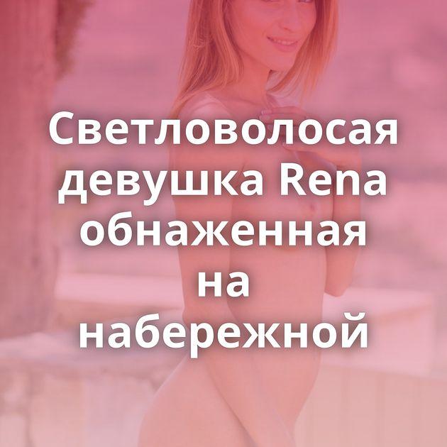 Светловолосая девушка Rena обнаженная на набережной
