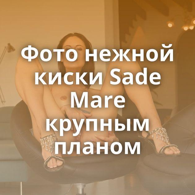 Фото нежной киски Sade Mare крупным планом