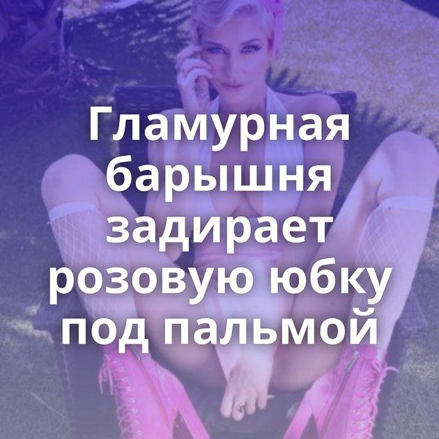 Гламурная барышня задирает розовую юбку под пальмой