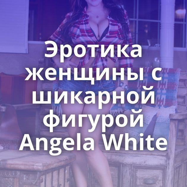 Эротика женщины с шикарной фигурой Angela White