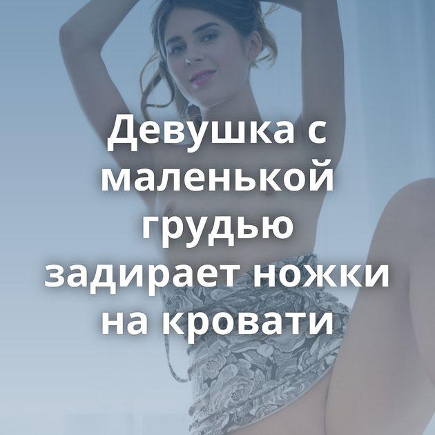 Девушка с маленькой грудью задирает ножки на кровати