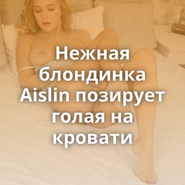 Нежная блондинка Aislin позирует голая на кровати