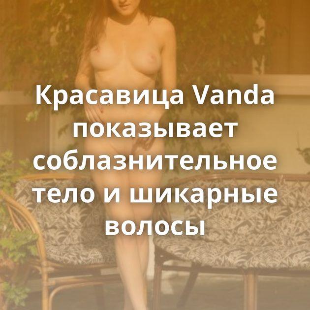 Красавица Vanda показывает соблазнительное тело и шикарные волосы