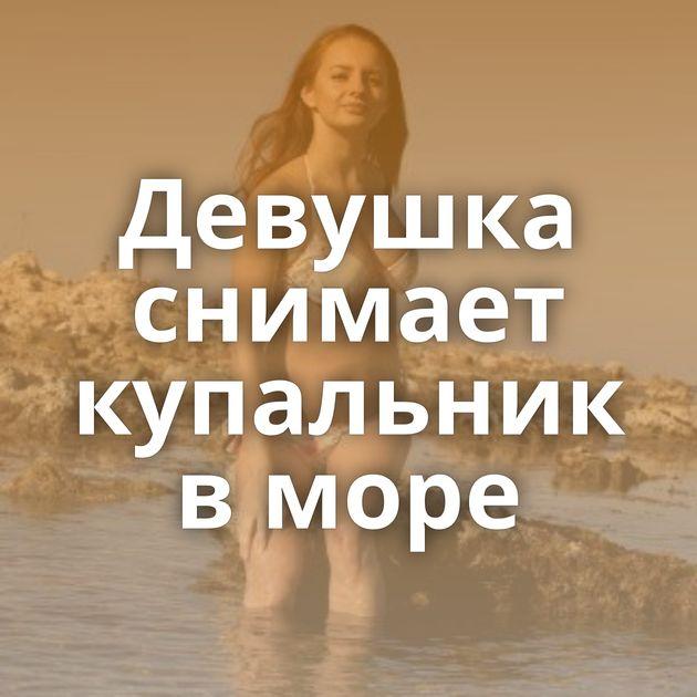 Девушка снимает купальник в море