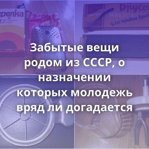 Забытые вещи родом из СССР, о назначении которых молодежь вряд ли догадается