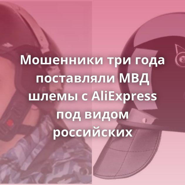 Мошенники тригода поставлялиМВД шлемы сAliExpress подвидом российских