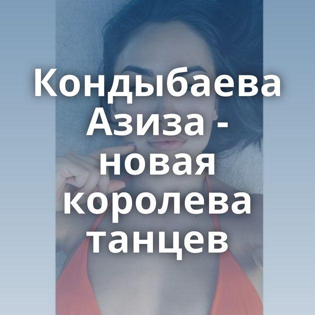 Кондыбаева Азиза - новая королева танцев