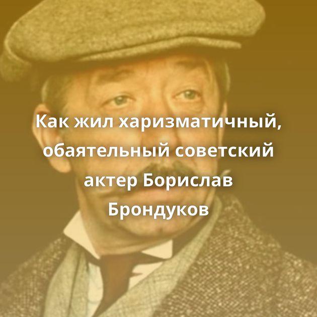 Какжилхаризматичный, обаятельный советский актер Борислав Брондуков