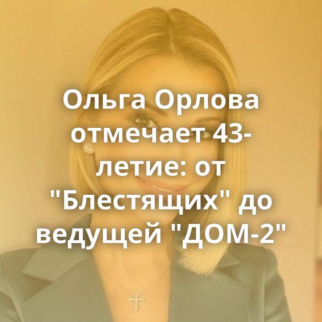 Ольга Орлова отмечает 43-летие: от