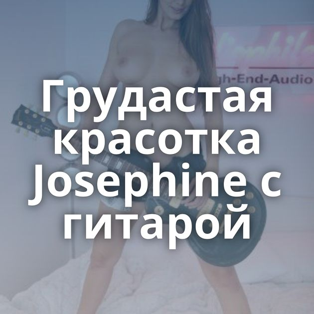 Грудастая красотка Josephine с гитарой