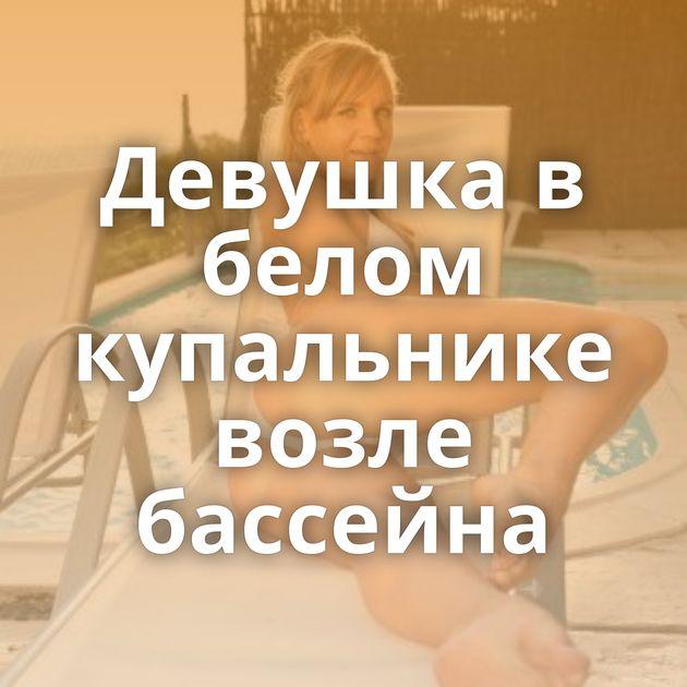 Девушка в белом купальнике возле бассейна