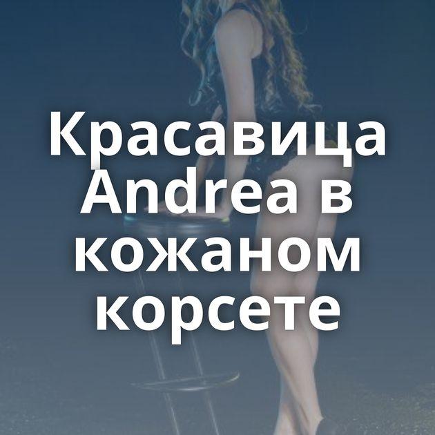 Красавица Andrea в кожаном корсете